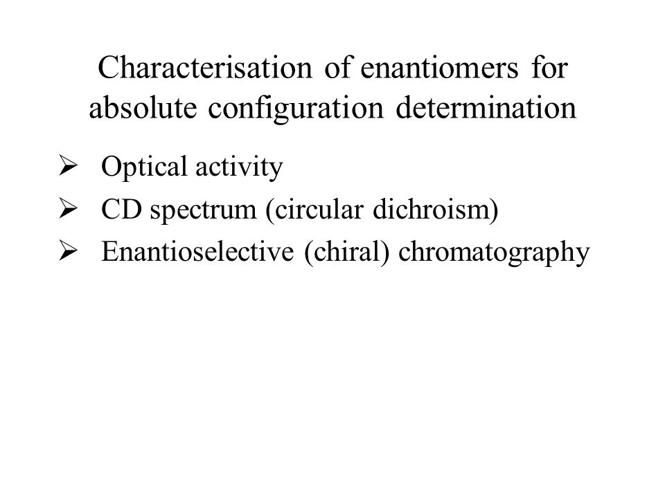 Characterisation of enantiomers for absolute configuration determination  Optical activity  CD spectrum (circular dichroism)  Enantioselective (chiral) chromatography