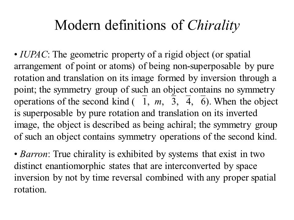 Modern definitions of Chirality IUPAC: The geometric property of a rigid object (or spatial arrangement of point or atoms) of being non-superposable b