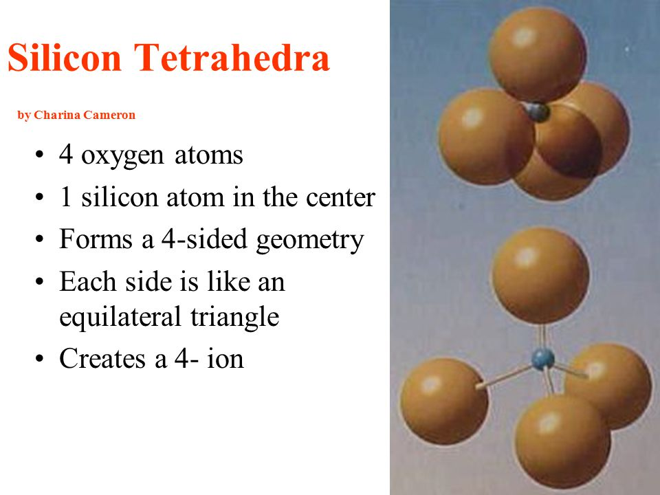 Silicon Tetrahedra by Charina Cameron 4 oxygen atoms 1 silicon atom in the center Forms a 4-sided geometry Each side is like an equilateral triangle Creates a 4- ion