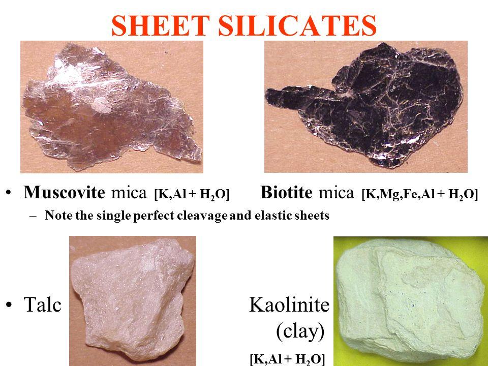 SHEET SILICATES Muscovite mica [K,Al + H 2 O] Biotite mica [K,Mg,Fe,Al + H 2 O] –Note the single perfect cleavage and elastic sheets TalcKaolinite (clay) [K,Al + H 2 O]