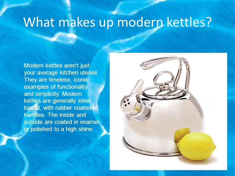 What makes up modern kettles. Modern kettles aren't just your average kitchen utensil.