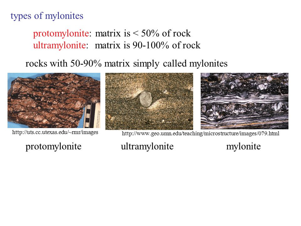 types of mylonites protomylonite: matrix is < 50% of rock ultramylonite: matrix is 90-100% of rock rocks with 50-90% matrix simply called mylonites http://www.geo.umn.edu/teaching/microstructure/images/079.html myloniteultramylonite http://uts.cc.utexas.edu/~rmr/images protomylonite