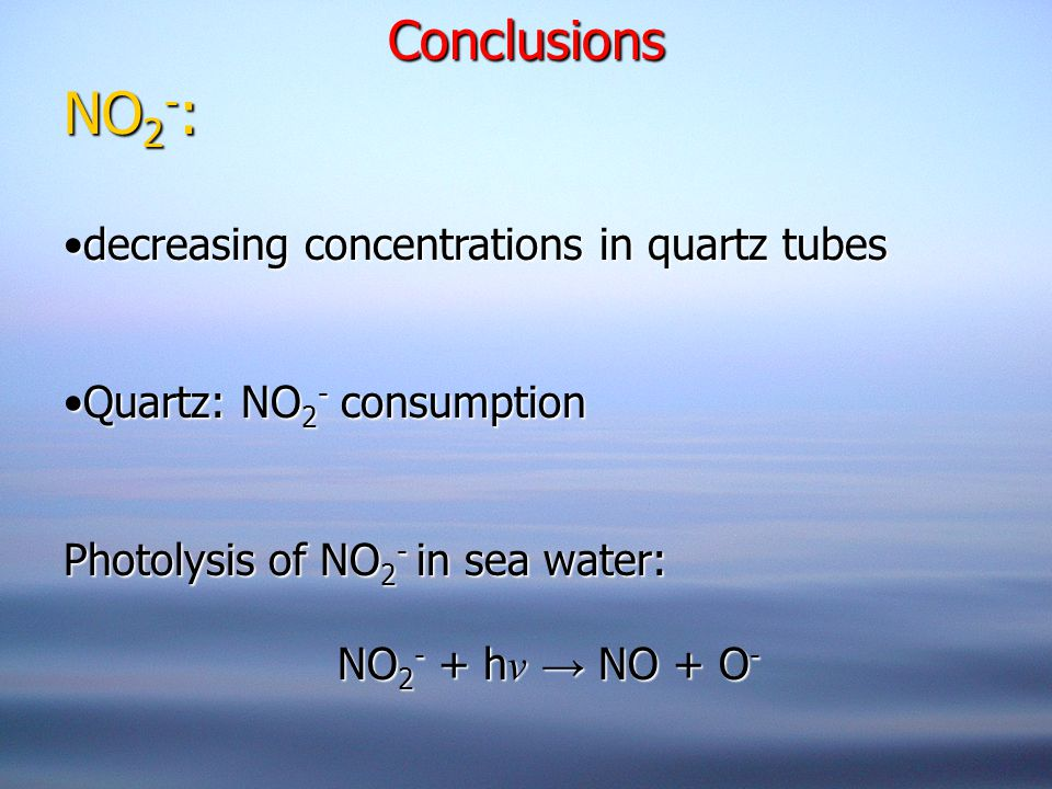 Conclusions NO 2 - : decreasing concentrations in quartz tubesdecreasing concentrations in quartz tubes Quartz: NO 2 - consumptionQuartz: NO 2 - consumption Photolysis of NO 2 - in sea water: NO 2 - + h v → NO + O - NO 2 - + h v → NO + O -