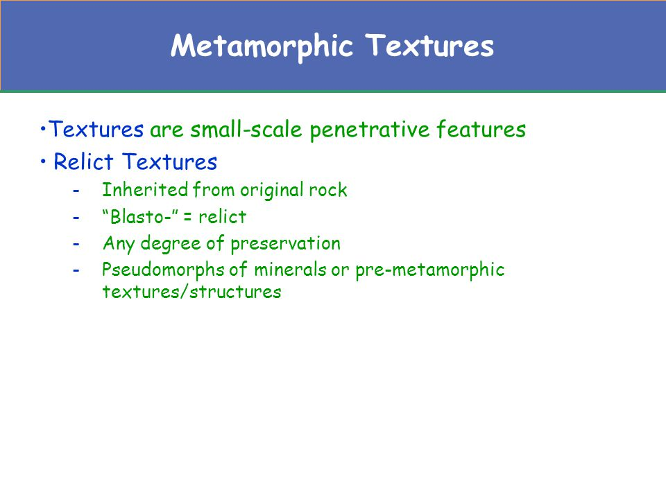 Metamorphic Textures Textures are small-scale penetrative features Relict Textures -Inherited from original rock - Blasto- = relict -Any degree of preservation -Pseudomorphs of minerals or pre-metamorphic textures/structures