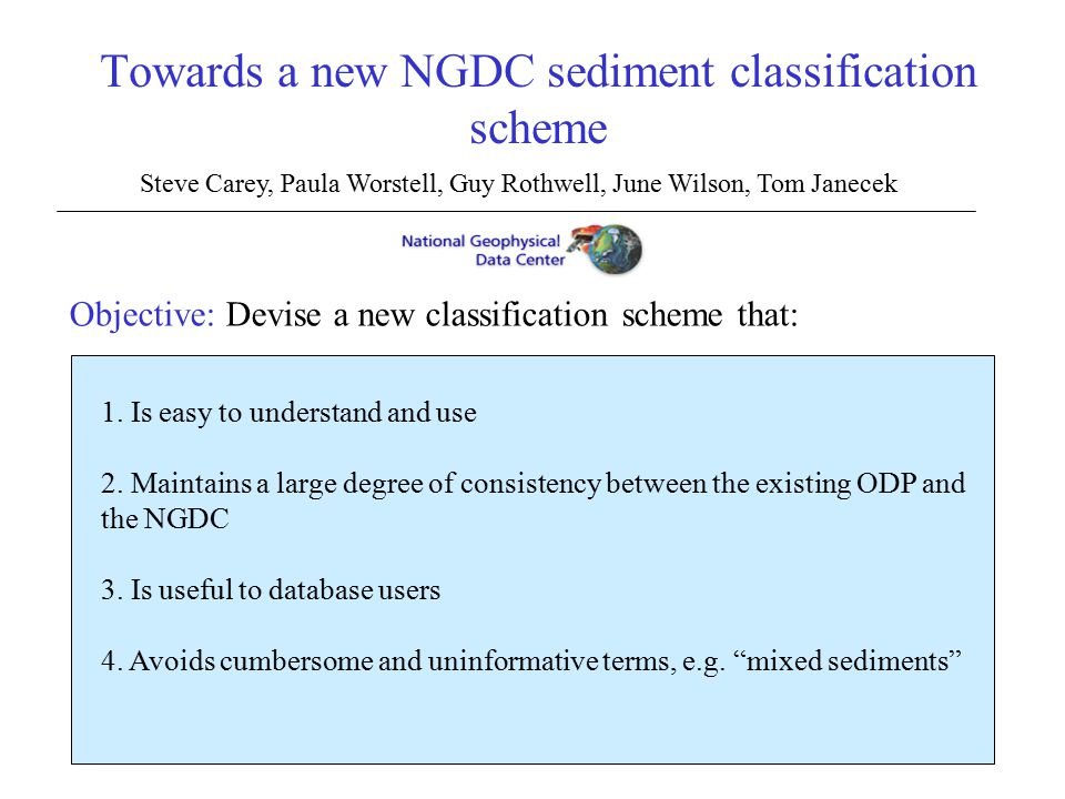 Towards a new NGDC sediment classification scheme Steve Carey, Paula Worstell, Guy Rothwell, June Wilson, Tom Janecek Objective: Devise a new classification scheme that: 1.