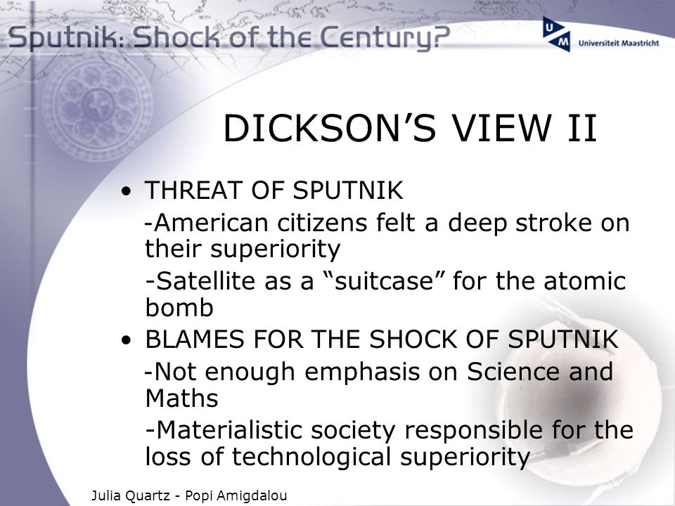 Julia Quartz - Popi Amigdalou DICKSON'S VIEW II THREAT OF SPUTNIK - American citizens felt a deep stroke on their superiority -Satellite as a suitcase for the atomic bomb BLAMES FOR THE SHOCK OF SPUTNIK - Not enough emphasis on Science and Maths -Materialistic society responsible for the loss of technological superiority