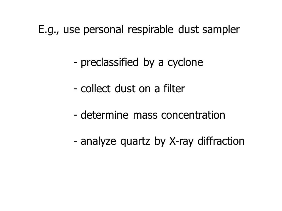 E.g., use personal respirable dust sampler - preclassified by a cyclone - collect dust on a filter - determine mass concentration - analyze quartz by X-ray diffraction