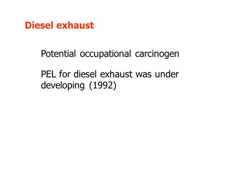 Diesel exhaust Potential occupational carcinogen PEL for diesel exhaust was under developing (1992)