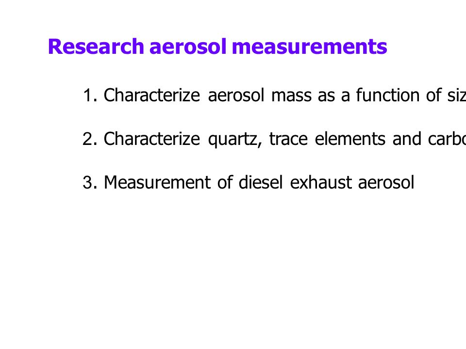 Research aerosol measurements 1.Characterize aerosol mass as a function of size 2.