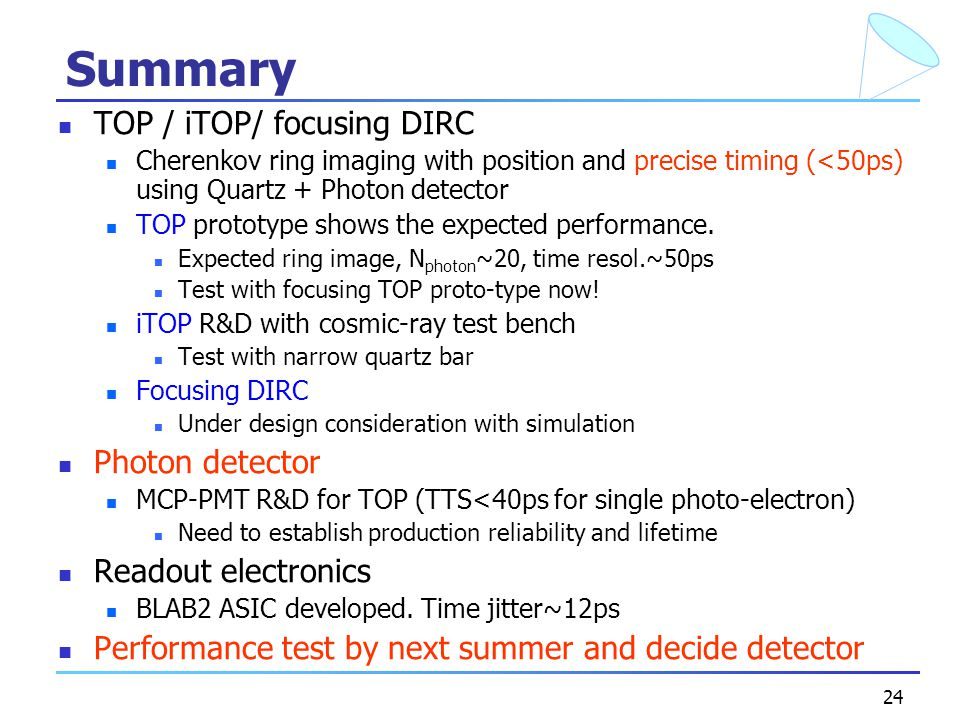 24 Summary TOP / iTOP/ focusing DIRC Cherenkov ring imaging with position and precise timing (<50ps) using Quartz + Photon detector TOP prototype shows the expected performance.