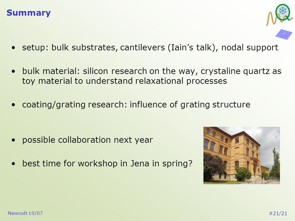 Nawrodt 10/07 #21/21 Summary setup: bulk substrates, cantilevers (Iain's talk), nodal support bulk material: silicon research on the way, crystaline quartz as toy material to understand relaxational processes coating/grating research: influence of grating structure possible collaboration next year best time for workshop in Jena in spring