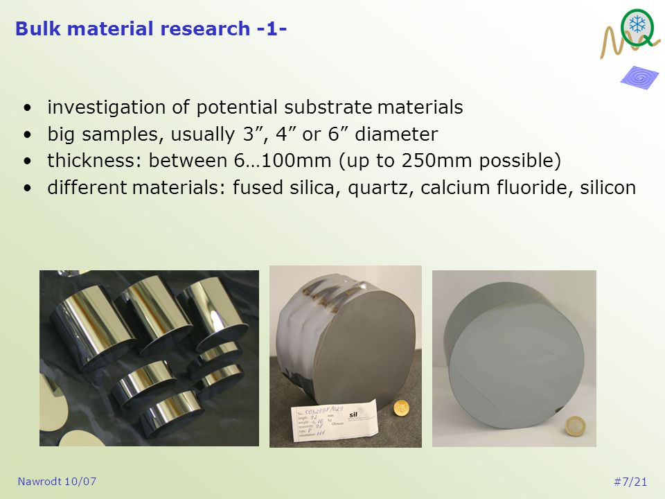Nawrodt 10/07 #7/21 Bulk material research -1- investigation of potential substrate materials big samples, usually 3 , 4 or 6 diameter thickness: between 6…100mm (up to 250mm possible) different materials: fused silica, quartz, calcium fluoride, silicon