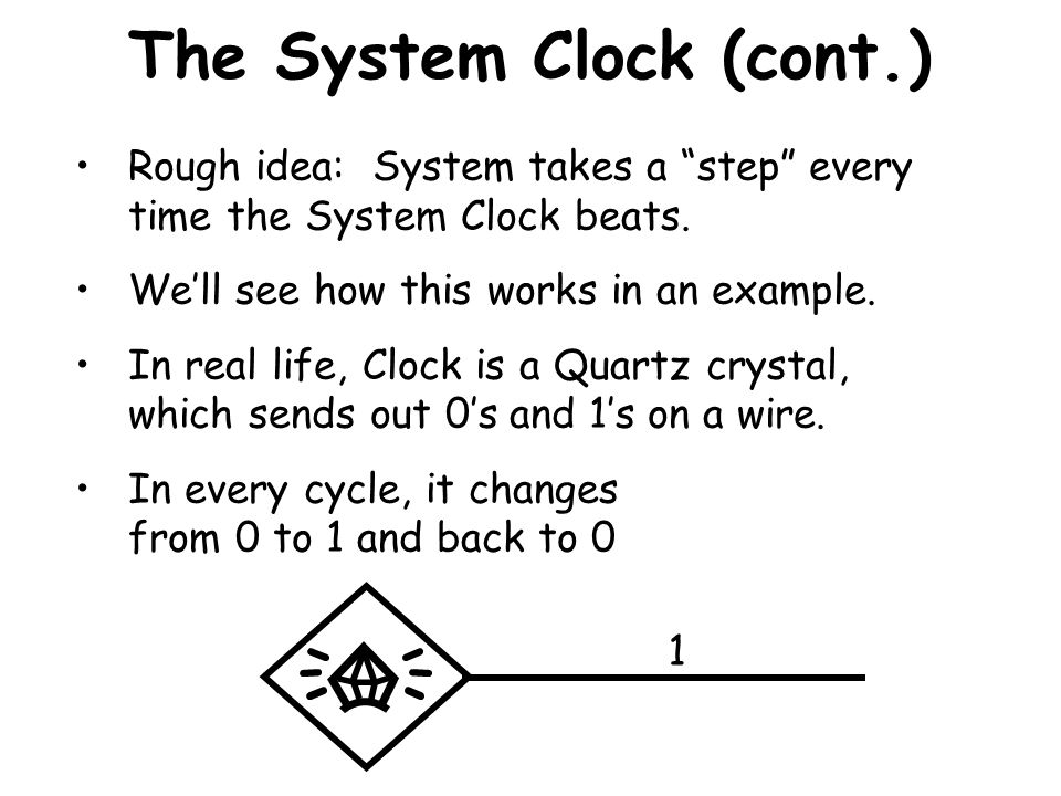 """The System Clock (cont.) Rough idea: System takes a """"step"""" every time the System Clock beats. We'll see how this works in an example. In real life, Cl"""