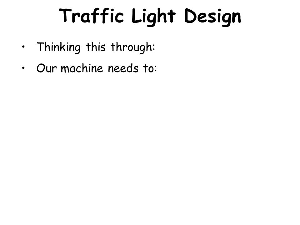 Traffic Light Design We've figured out the logical behavior of the Traffic Light in terms of a State Machine: We know what the states are. For each st