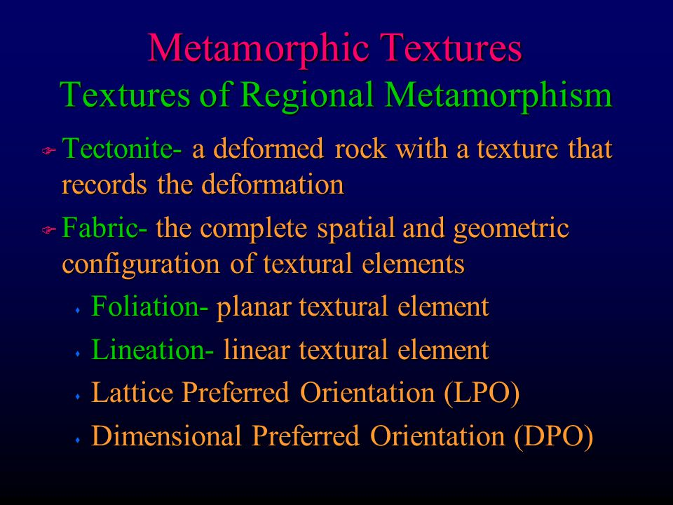 Metamorphic Textures Textures of Regional Metamorphism F Tectonite- a deformed rock with a texture that records the deformation F Fabric- the complete