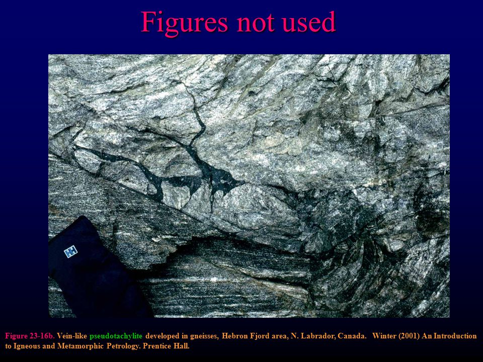 Figures not used Figure 23-16b. Vein-like pseudotachylite developed in gneisses, Hebron Fjord area, N. Labrador, Canada. Winter (2001) An Introduction