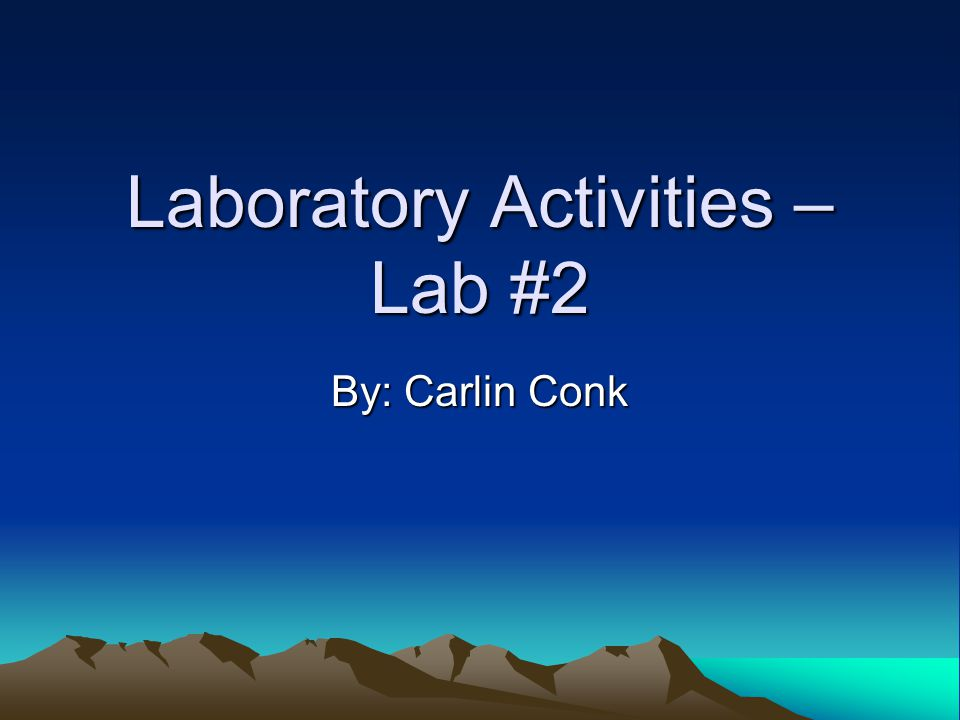 Laboratory Activities – Lab #2 By: Carlin Conk