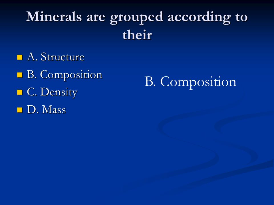 Minerals are grouped according to their A. Structure A. Structure B. Composition B. Composition C. Density C. Density D. Mass D. Mass B. Composition