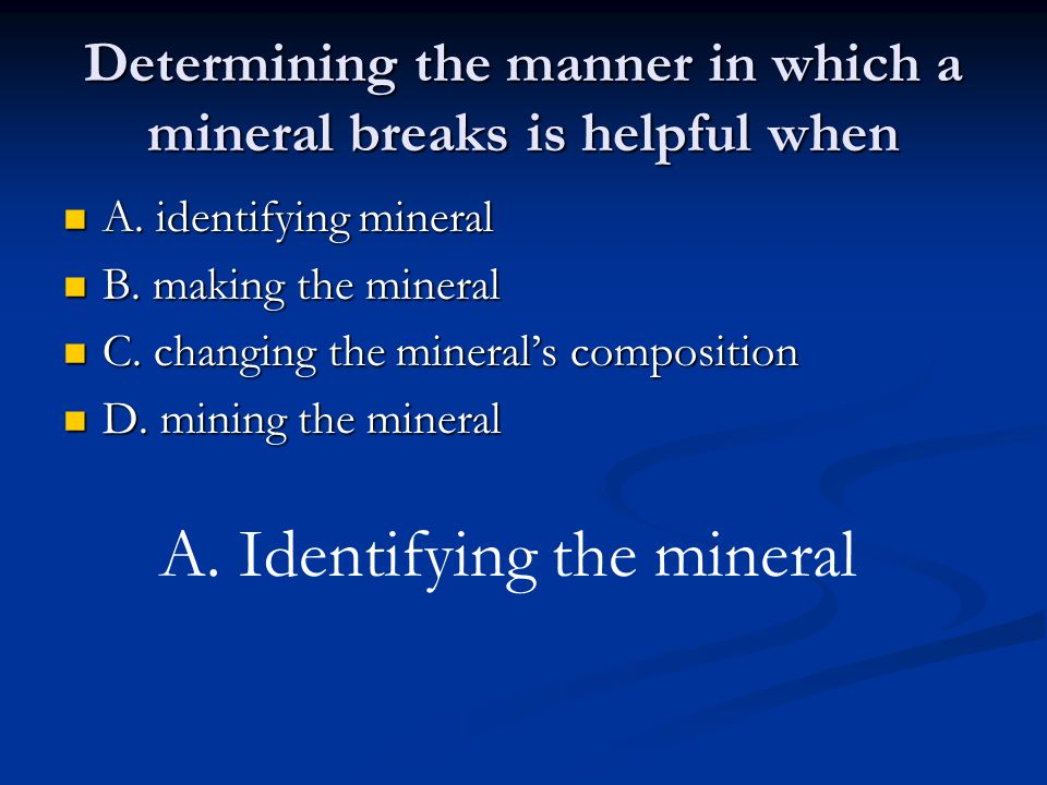 Determining the manner in which a mineral breaks is helpful when A.