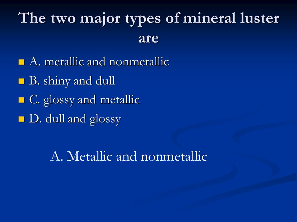 The two major types of mineral luster are A. metallic and nonmetallic A.