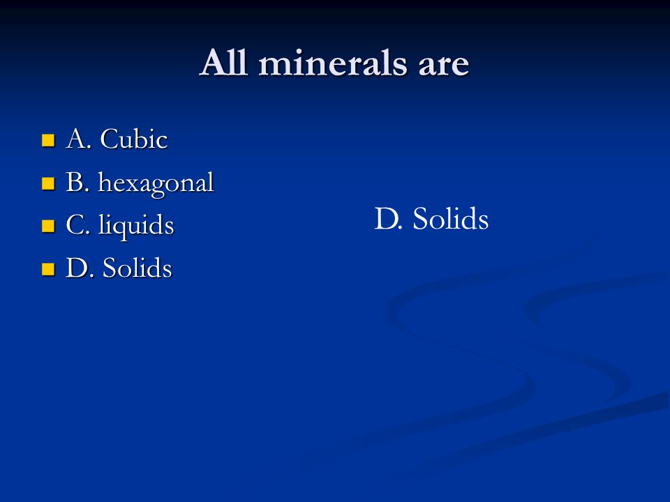 All minerals are A. Cubic A. Cubic B. hexagonal B. hexagonal C. liquids C. liquids D. Solids D. Solids D. Solids