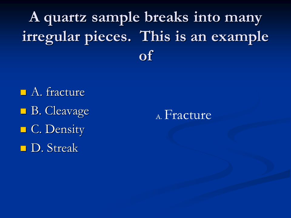 A quartz sample breaks into many irregular pieces. This is an example of A. fracture A. fracture B. Cleavage B. Cleavage C. Density C. Density D. Stre