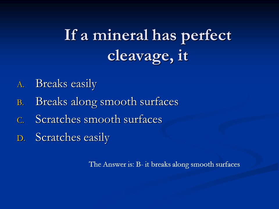 If a mineral has perfect cleavage, it A. Breaks easily B. Breaks along smooth surfaces C. Scratches smooth surfaces D. Scratches easily The Answer is: