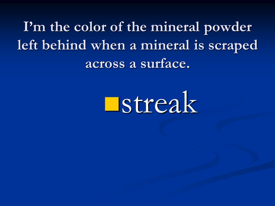 I'm the color of the mineral powder left behind when a mineral is scraped across a surface. streak streak