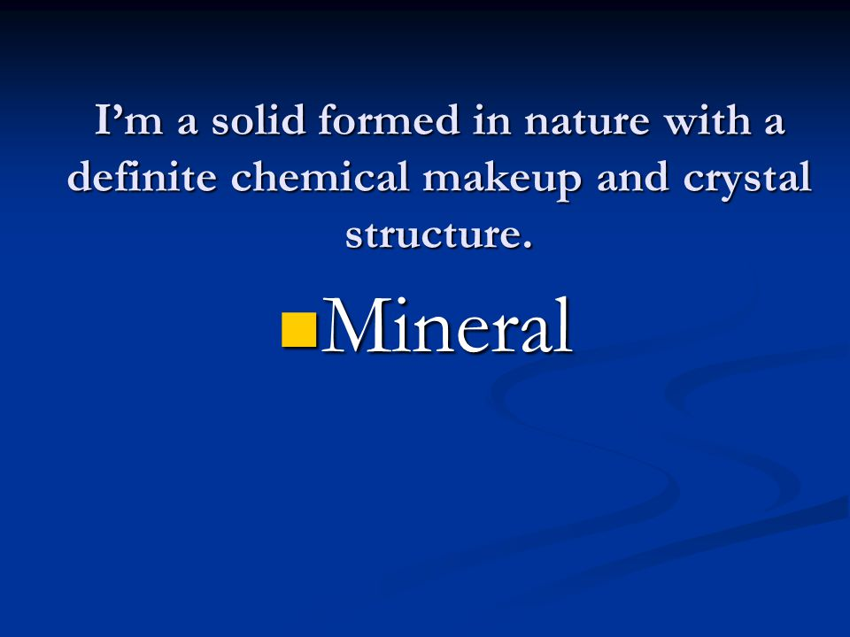 I'm a solid formed in nature with a definite chemical makeup and crystal structure. Mineral Mineral
