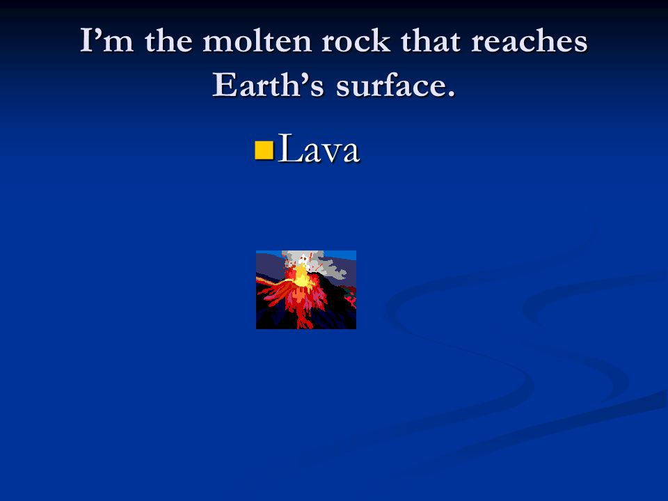 I'm the molten rock that reaches Earth's surface. Lava Lava