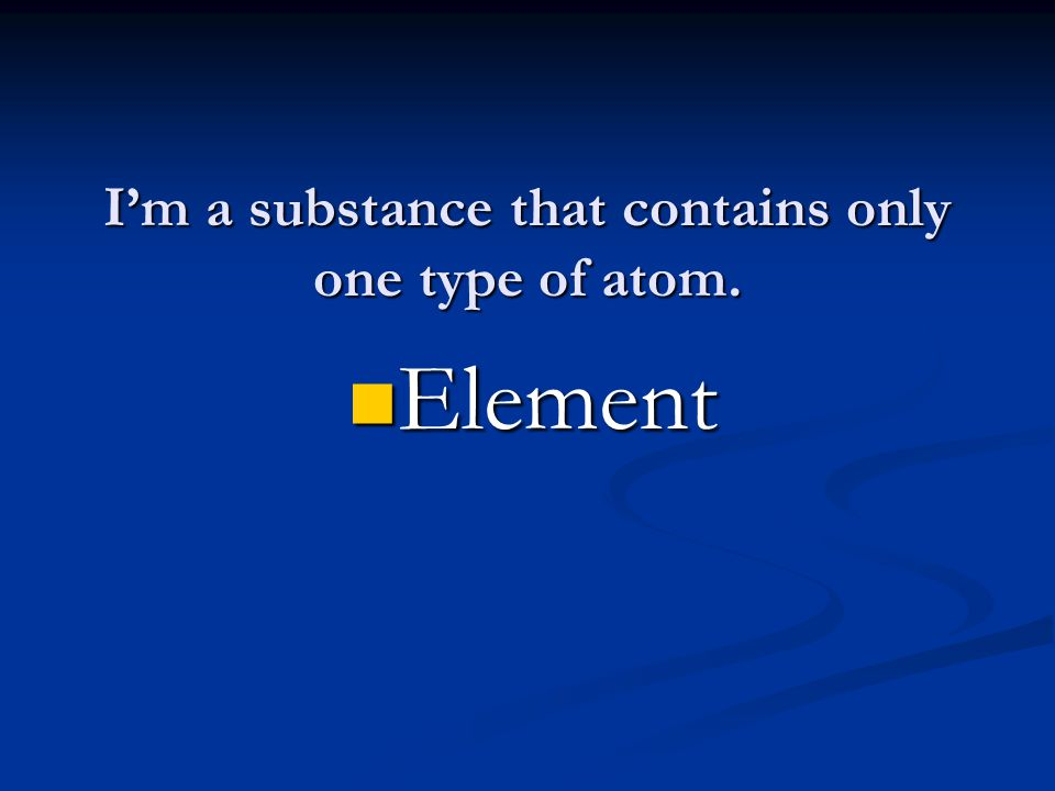 I'm a substance that contains only one type of atom. Element Element