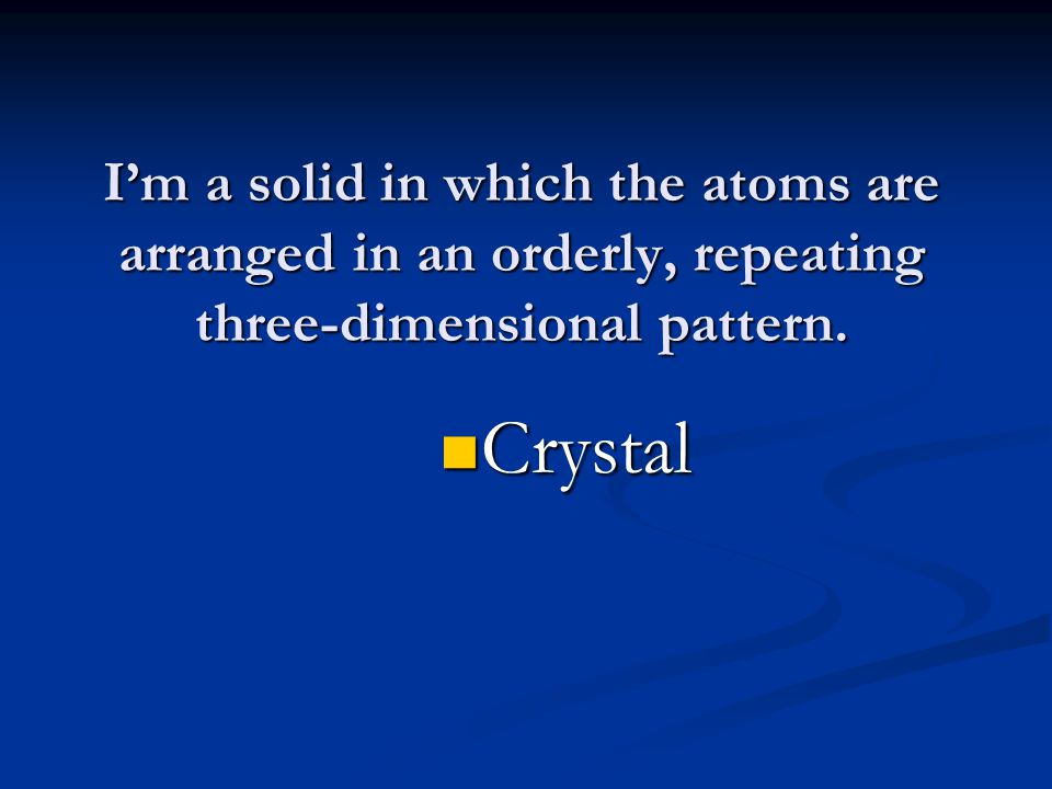 I'm a solid in which the atoms are arranged in an orderly, repeating three-dimensional pattern.