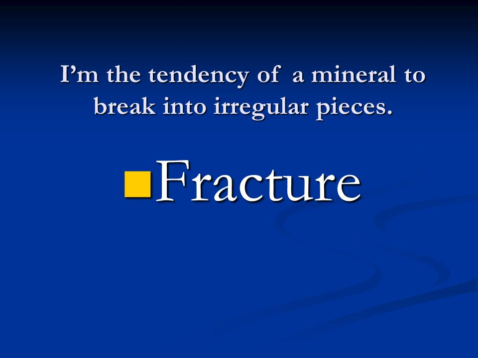 I'm the tendency of a mineral to break into irregular pieces. Fracture Fracture