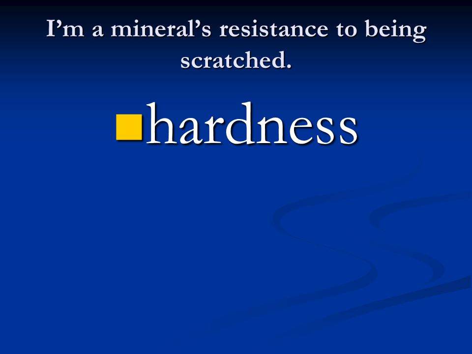 I'm a mineral's resistance to being scratched. hardness hardness