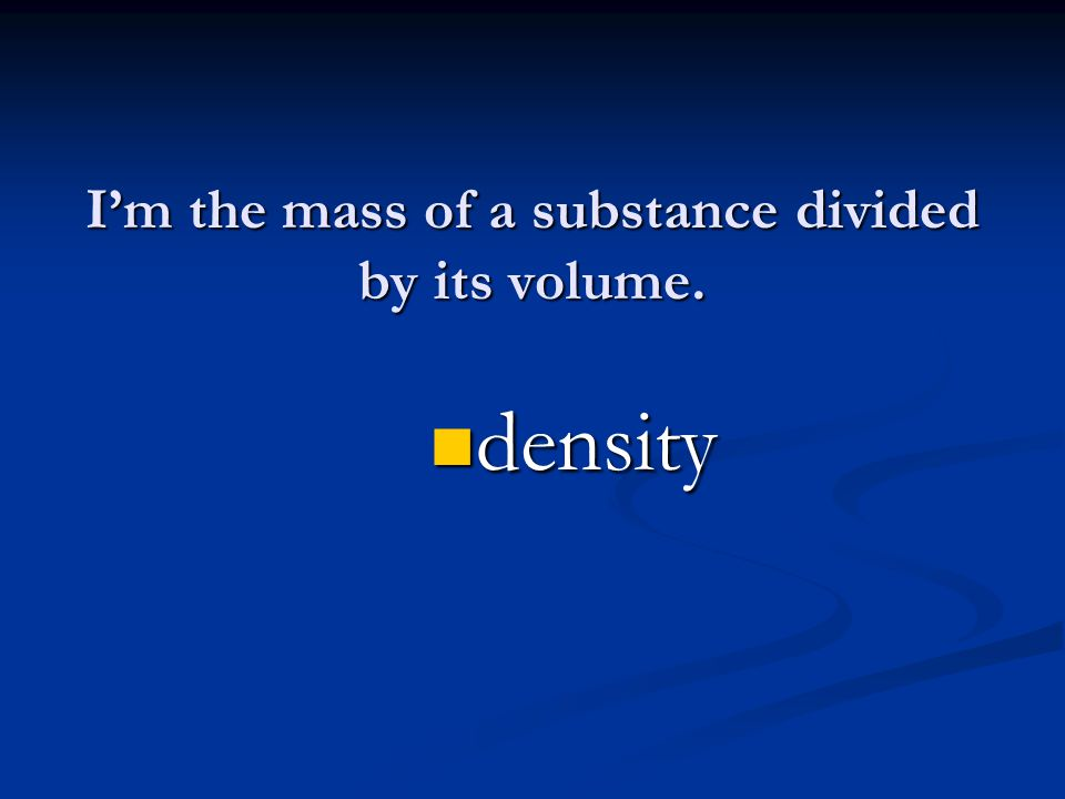 I'm the mass of a substance divided by its volume. density density