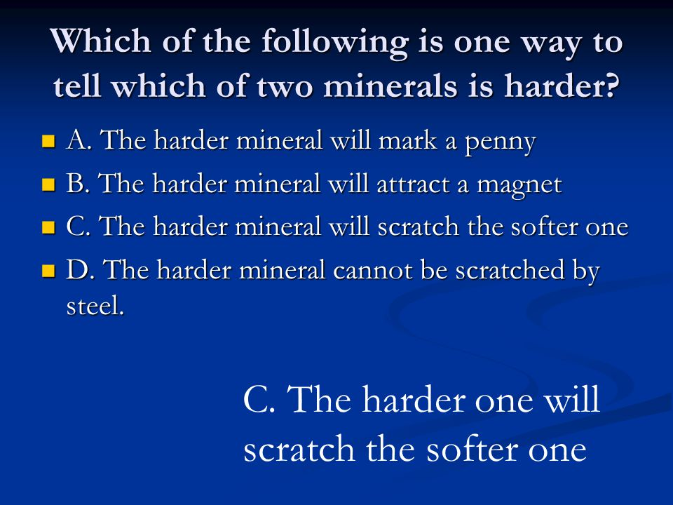 Which of the following is one way to tell which of two minerals is harder.