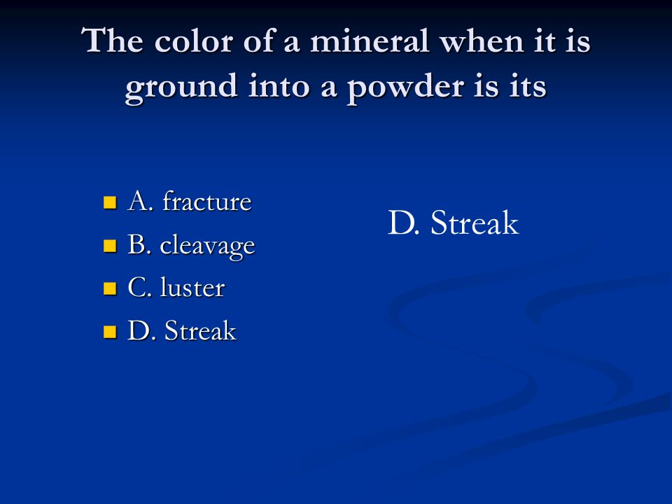The color of a mineral when it is ground into a powder is its A. fracture A. fracture B. cleavage B. cleavage C. luster C. luster D. Streak D. Streak