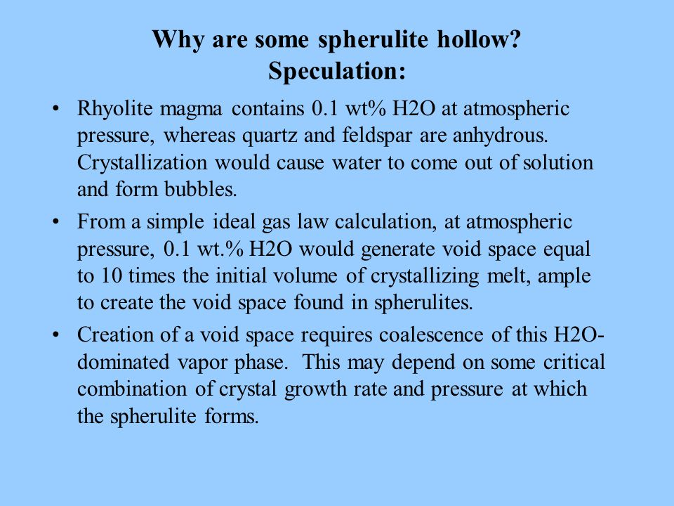 Why are some spherulite hollow? Speculation: Rhyolite magma contains 0.1 wt% H2O at atmospheric pressure, whereas quartz and feldspar are anhydrous. C