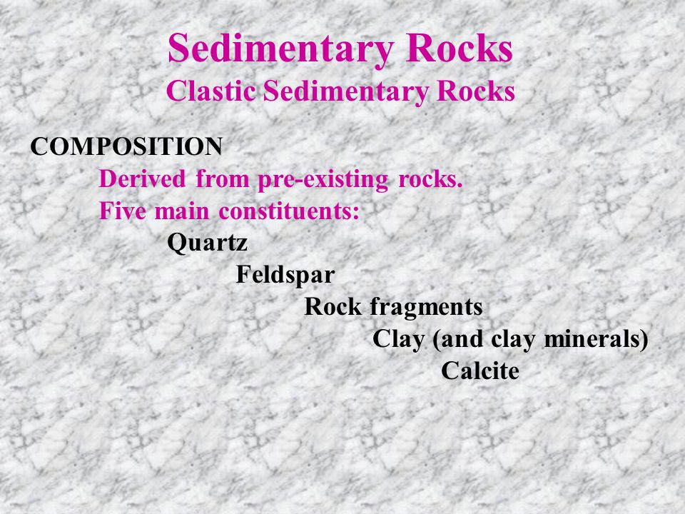 Sedimentary Rocks Clastic Sedimentary Rocks COMPOSITION Derived from pre-existing rocks. Five main constituents: Quartz Feldspar Rock fragments Clay (