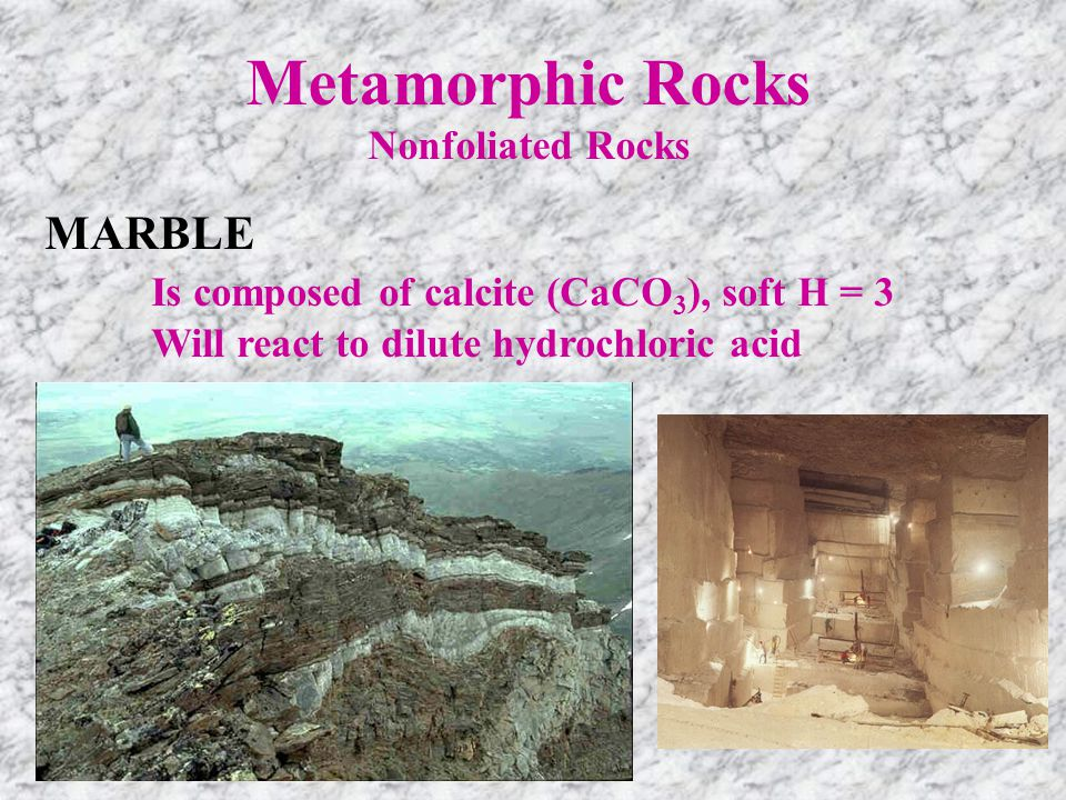 Metamorphic Rocks Nonfoliated Rocks MARBLE Is composed of calcite (CaCO 3 ), soft H = 3 Will react to dilute hydrochloric acid