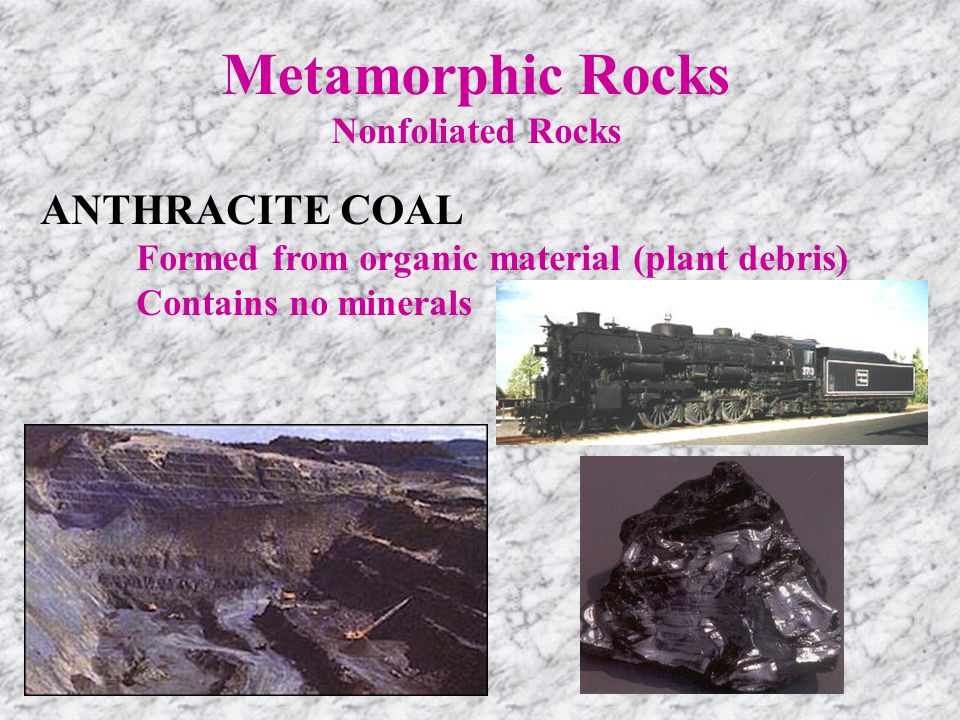ANTHRACITE COAL Formed from organic material (plant debris) Contains no minerals Metamorphic Rocks Nonfoliated Rocks
