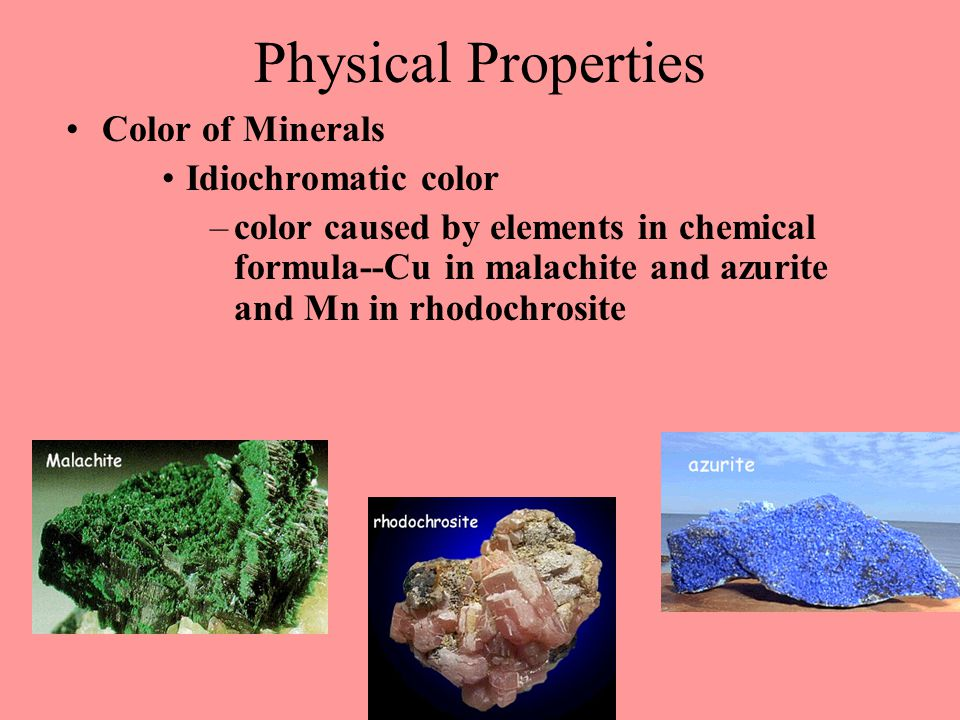 Physical Properties Color of Minerals Idiochromatic color –color caused by elements in chemical formula--Cu in malachite and azurite and Mn in rhodochrosite