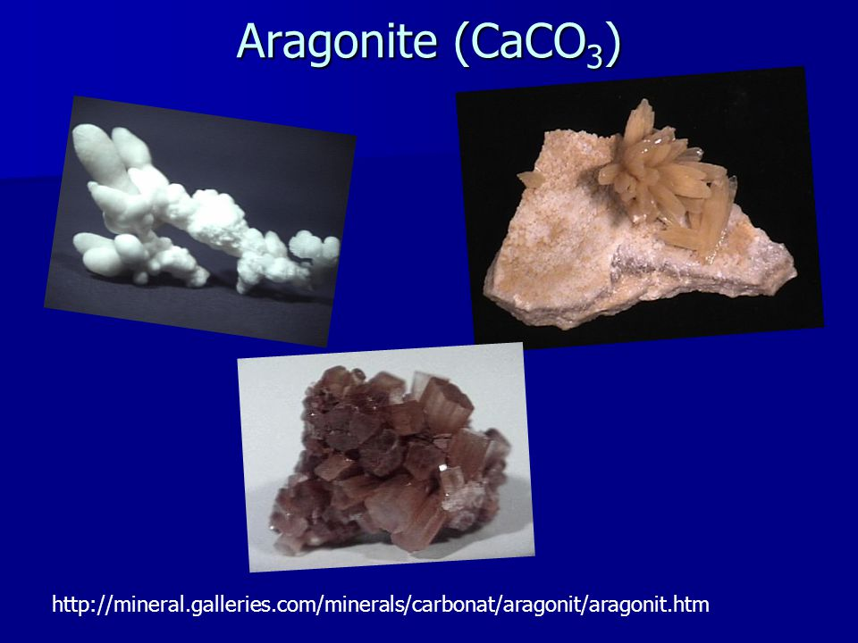 Aragonite (CaCO 3 ) http://mineral.galleries.com/minerals/carbonat/aragonit/aragonit.htm