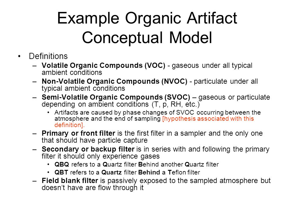 Example Organic Artifact Conceptual Model Definitions –Volatile Organic Compounds (VOC) - gaseous under all typical ambient conditions –Non-Volatile Organic Compounds (NVOC) - particulate under all typical ambient conditions –Semi-Volatile Organic Compounds (SVOC) – gaseous or particulate depending on ambient conditions (T, p, RH, etc.) Artifacts are caused by phase changes of SVOC occurring between the atmosphere and the end of sampling [hypothesis associated with this definition].