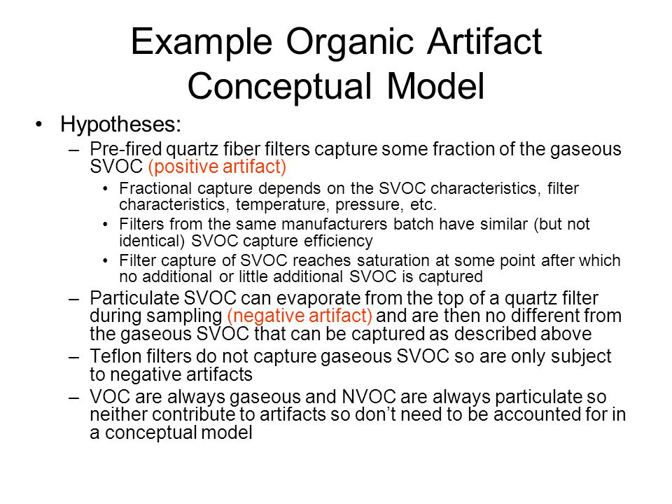 Example Organic Artifact Conceptual Model Hypotheses: –Pre-fired quartz fiber filters capture some fraction of the gaseous SVOC (positive artifact) Fractional capture depends on the SVOC characteristics, filter characteristics, temperature, pressure, etc.