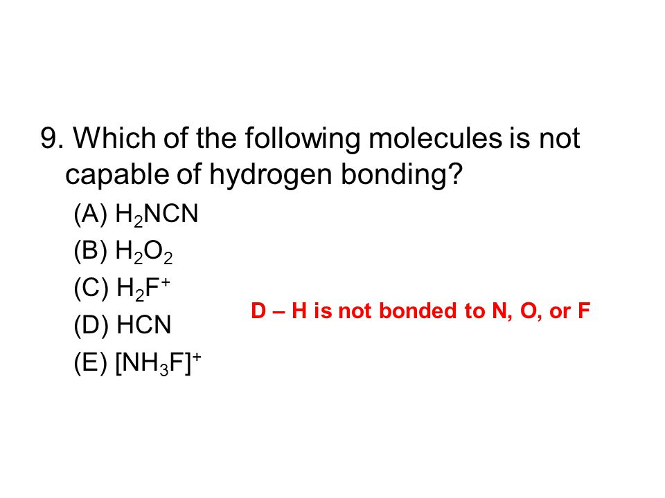 9. Which of the following molecules is not capable of hydrogen bonding? (A) H 2 NCN (B) H 2 O 2 (C) H 2 F + (D) HCN (E) [NH 3 F] + D – H is not bonded