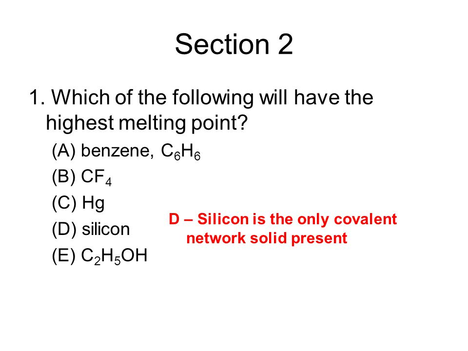 Section 2 1. Which of the following will have the highest melting point? (A) benzene, C 6 H 6 (B) CF 4 (C) Hg (D) silicon (E) C 2 H 5 OH D – Silicon i