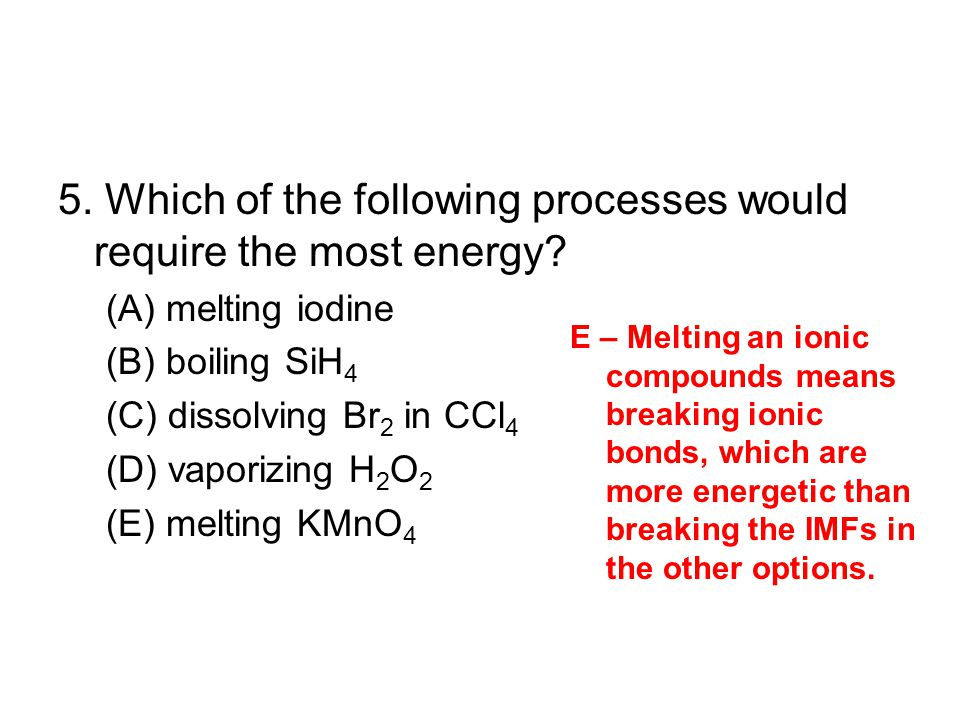 5. Which of the following processes would require the most energy? (A) melting iodine (B) boiling SiH 4 (C) dissolving Br 2 in CCl 4 (D) vaporizing H