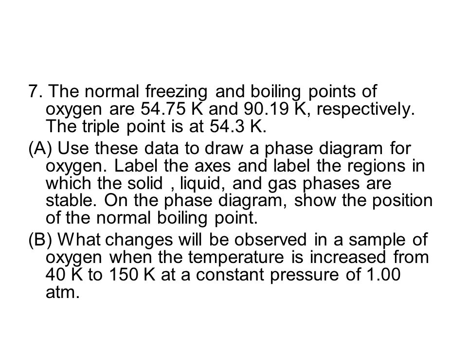 7. The normal freezing and boiling points of oxygen are 54.75 K and 90.19 K, respectively. The triple point is at 54.3 K. (A) Use these data to draw a