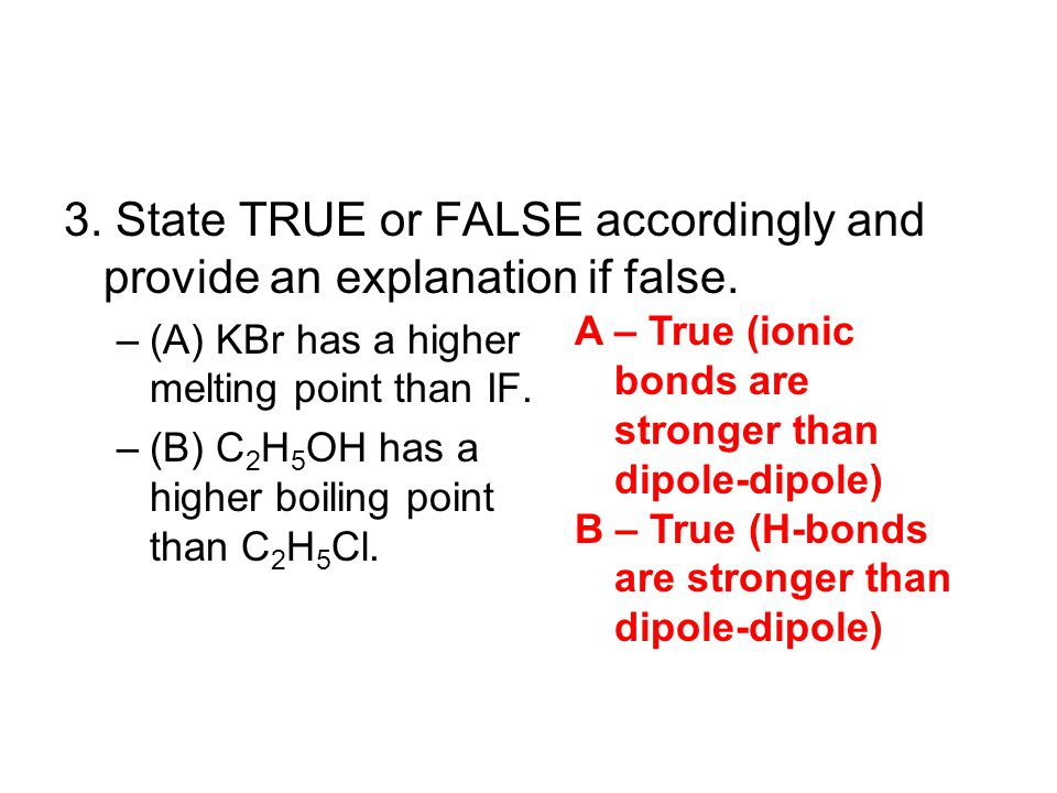 3. State TRUE or FALSE accordingly and provide an explanation if false. –(A) KBr has a higher melting point than IF. –(B) C 2 H 5 OH has a higher boil